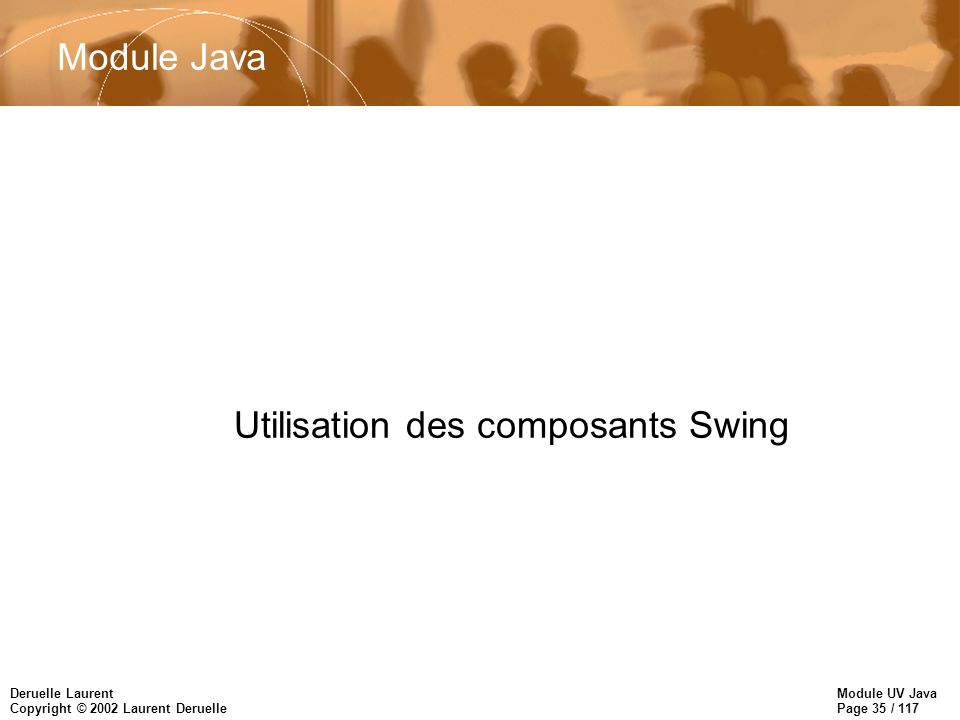 Module UV Java Page 35 / 117 Deruelle Laurent Copyright © 2002 Laurent Deruelle Utilisation des composants Swing Module Java