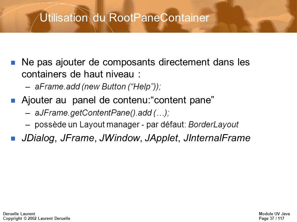Module UV Java Page 37 / 117 Deruelle Laurent Copyright © 2002 Laurent Deruelle Utilisation du RootPaneContainer n Ne pas ajouter de composants directement dans les containers de haut niveau : –aFrame.add (new Button (Help)); n Ajouter au panel de contenu:content pane –aJFrame.getContentPane().add (…); –possède un Layout manager - par défaut: BorderLayout n JDialog, JFrame, JWindow, JApplet, JInternalFrame
