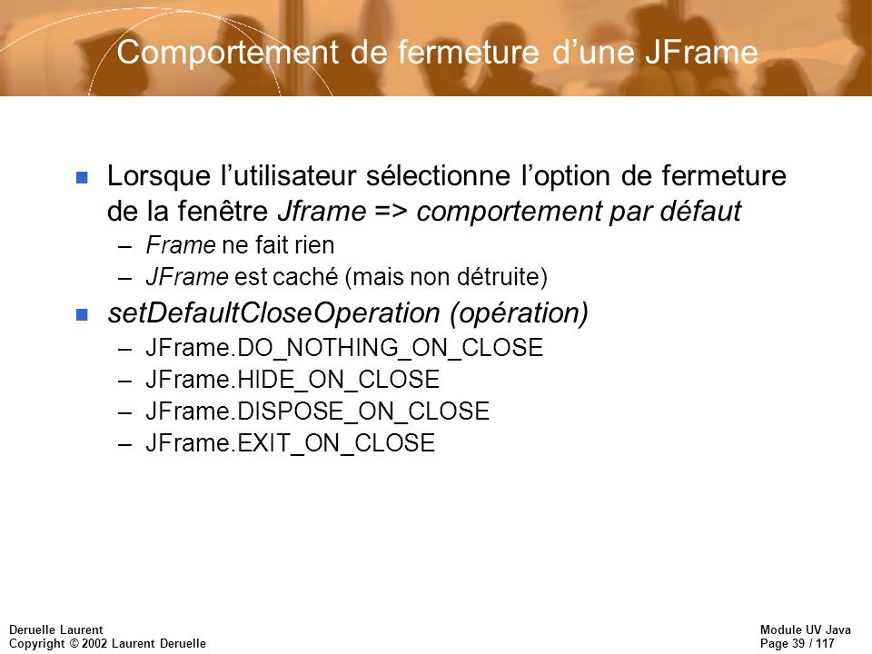 Module UV Java Page 39 / 117 Deruelle Laurent Copyright © 2002 Laurent Deruelle Comportement de fermeture dune JFrame n Lorsque lutilisateur sélectionne loption de fermeture de la fenêtre Jframe => comportement par défaut –Frame ne fait rien –JFrame est caché (mais non détruite) n setDefaultCloseOperation (opération) –JFrame.DO_NOTHING_ON_CLOSE –JFrame.HIDE_ON_CLOSE –JFrame.DISPOSE_ON_CLOSE –JFrame.EXIT_ON_CLOSE