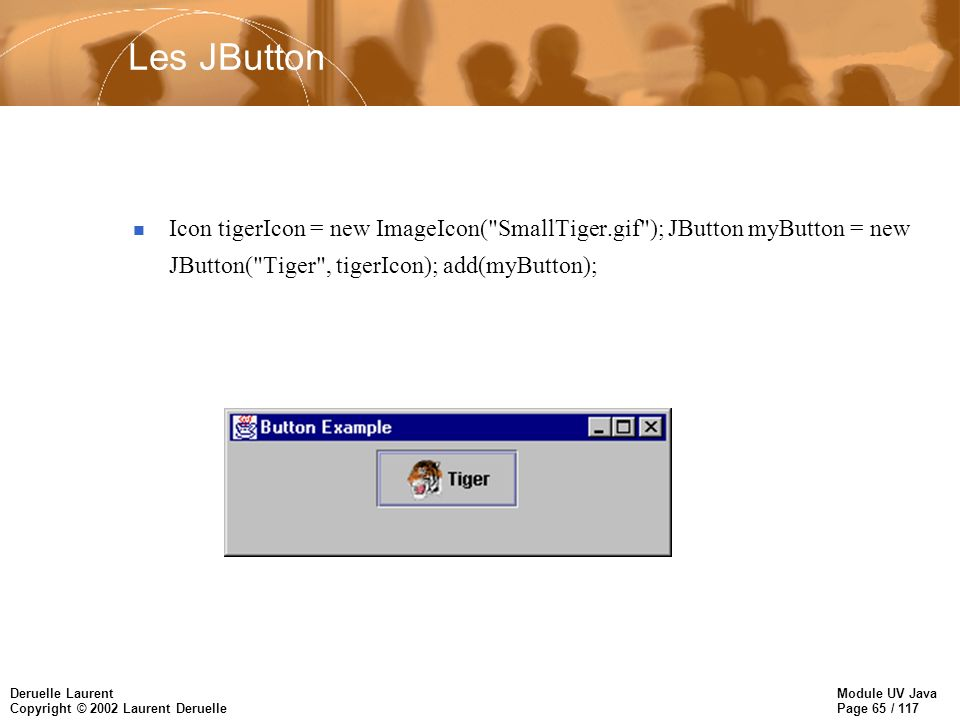 Module UV Java Page 65 / 117 Deruelle Laurent Copyright © 2002 Laurent Deruelle Les JButton Icon tigerIcon = new ImageIcon( SmallTiger.gif ); JButton myButton = new JButton( Tiger , tigerIcon); add(myButton);