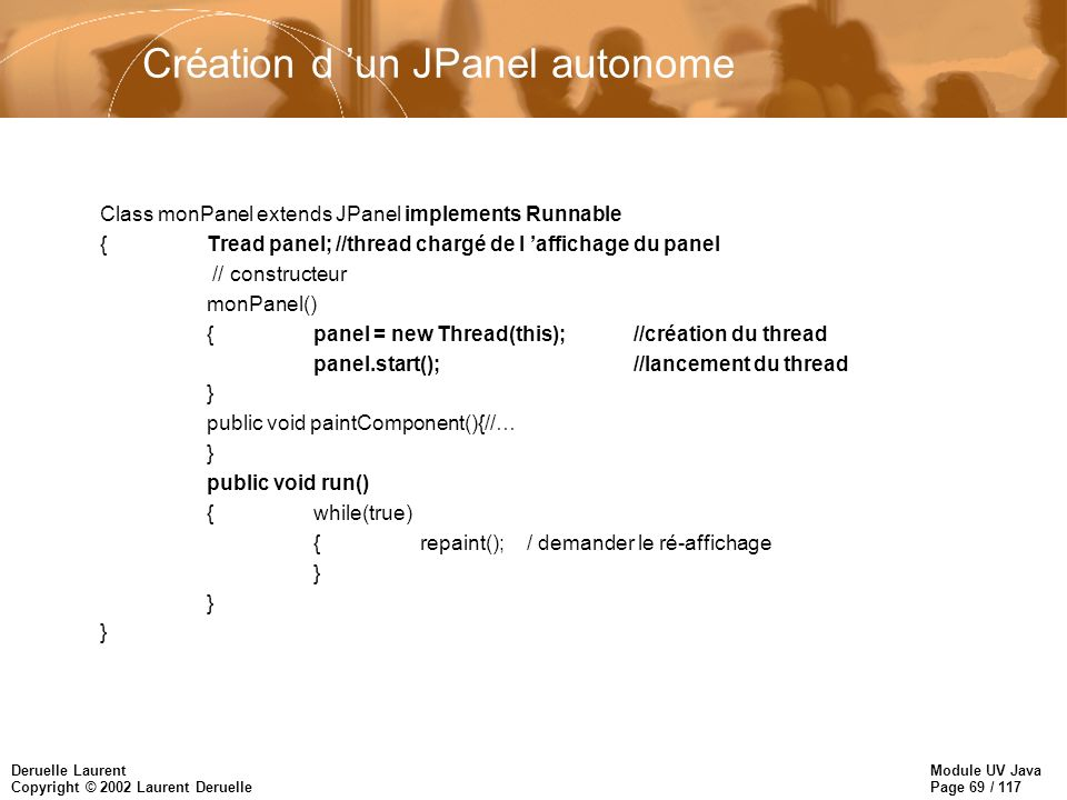 Module UV Java Page 69 / 117 Deruelle Laurent Copyright © 2002 Laurent Deruelle Création d un JPanel autonome Class monPanel extends JPanel implements Runnable {Tread panel; //thread chargé de l affichage du panel // constructeur monPanel() {panel = new Thread(this);//création du thread panel.start();//lancement du thread } public void paintComponent(){//… } public void run() {while(true) {repaint();/ demander le ré-affichage }