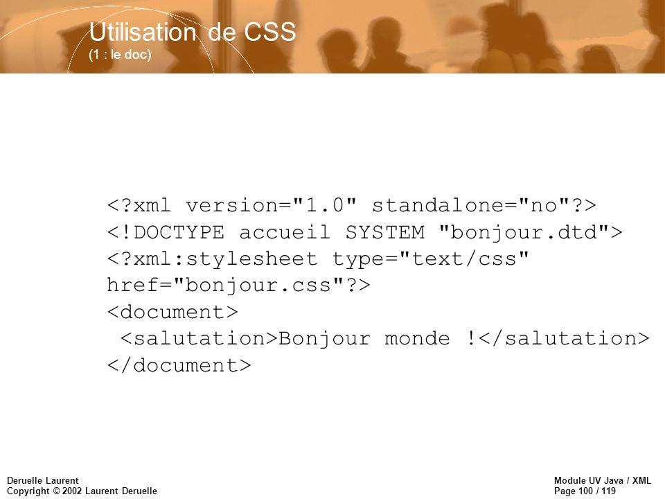 Module UV Java / XML Page 100 / 119 Deruelle Laurent Copyright © 2002 Laurent Deruelle Utilisation de CSS (1 : le doc) Bonjour monde !