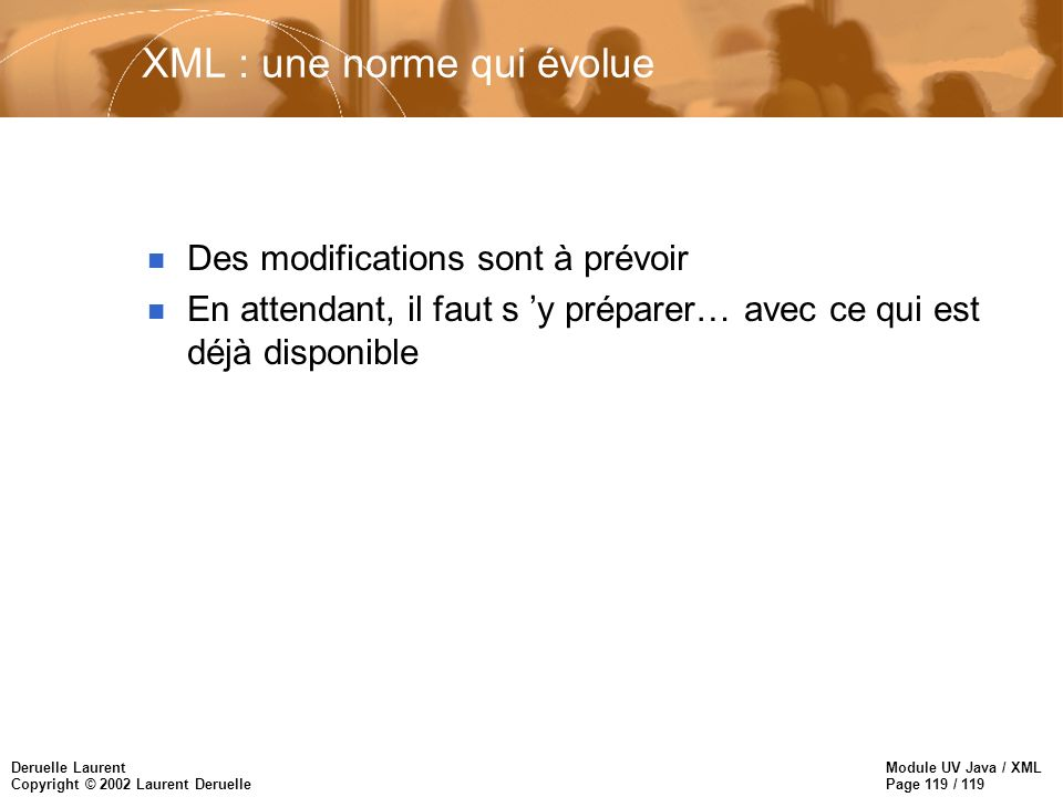 Module UV Java / XML Page 119 / 119 Deruelle Laurent Copyright © 2002 Laurent Deruelle XML : une norme qui évolue n Des modifications sont à prévoir n