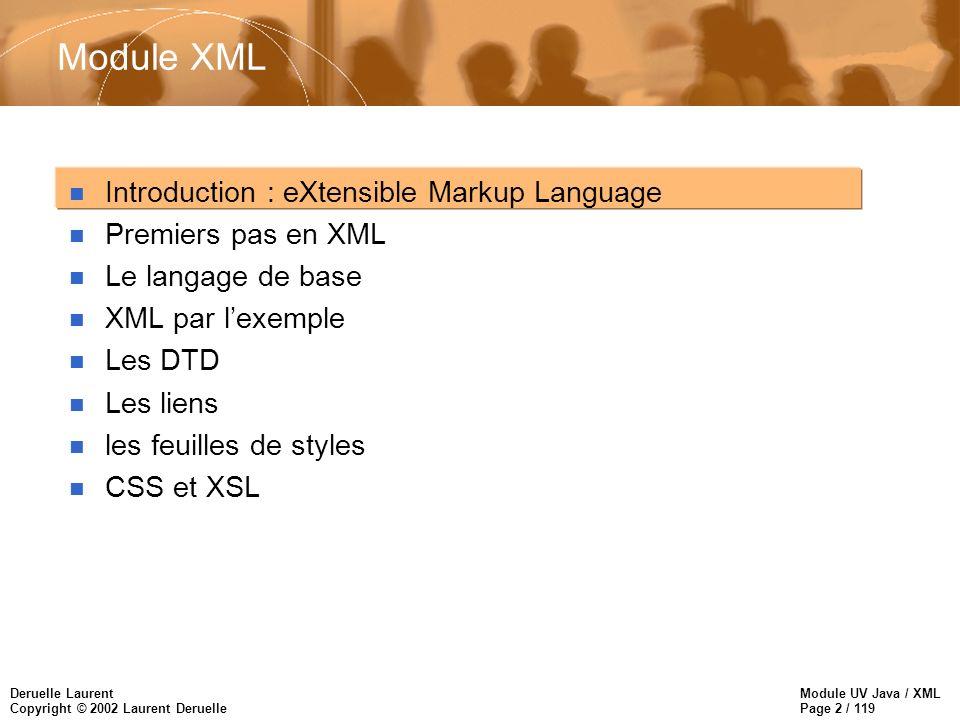 Module UV Java / XML Page 93 / 119 Deruelle Laurent Copyright © 2002 Laurent Deruelle n Une règle se décompose en deux parties : –on associe un motif (pattern) au patron (template) afin d identifier chaque noeud de l arbre –on associe une action, une mise en forme, un formatage ou une transformation au noeud résultant –Un motif sélectionne un noeud en utilisant un ou plusieurs des critères suivants : un nom l ancêtre de l élément un identifiant unique (ID) des jokers un attribut de l élément source sa position relative par rapport à ses éléments voisins ou frères Les règles
