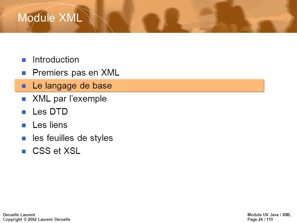Module UV Java / XML Page 24 / 119 Deruelle Laurent Copyright © 2002 Laurent Deruelle Module XML n Introduction n Premiers pas en XML n Le langage de