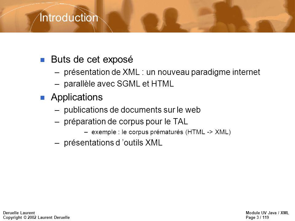 Module UV Java / XML Page 14 / 119 Deruelle Laurent Copyright © 2002 Laurent Deruelle Module XML n Introduction n Premiers pas en XML n Le langage de base n XML par lexemple n Les DTD n Les liens n les feuilles de styles n CSS et XSL