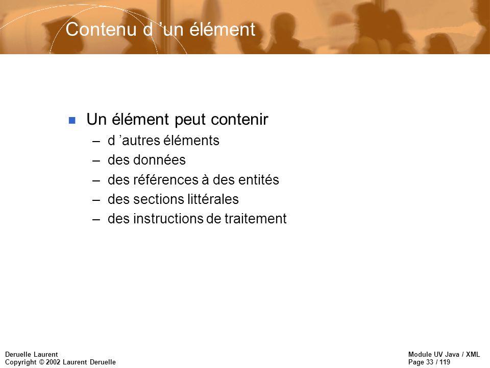 Module UV Java / XML Page 33 / 119 Deruelle Laurent Copyright © 2002 Laurent Deruelle Contenu d un élément n Un élément peut contenir –d autres élémen