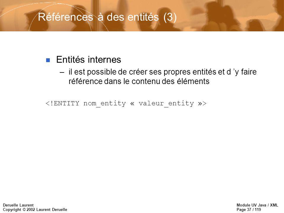 Module UV Java / XML Page 37 / 119 Deruelle Laurent Copyright © 2002 Laurent Deruelle Références à des entités (3) n Entités internes –il est possible