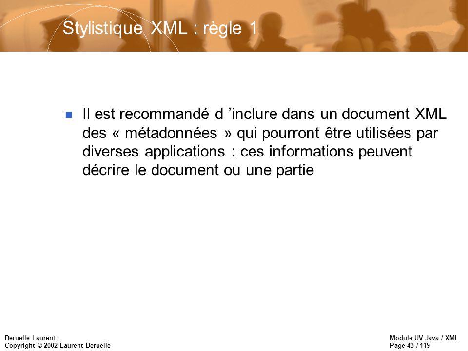 Module UV Java / XML Page 43 / 119 Deruelle Laurent Copyright © 2002 Laurent Deruelle Stylistique XML : règle 1 n Il est recommandé d inclure dans un