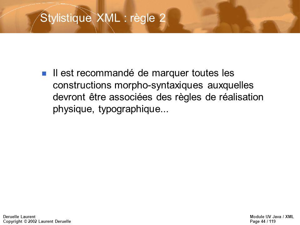 Module UV Java / XML Page 44 / 119 Deruelle Laurent Copyright © 2002 Laurent Deruelle Stylistique XML : règle 2 n Il est recommandé de marquer toutes