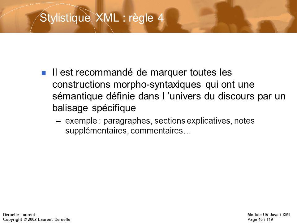 Module UV Java / XML Page 46 / 119 Deruelle Laurent Copyright © 2002 Laurent Deruelle Stylistique XML : règle 4 n Il est recommandé de marquer toutes