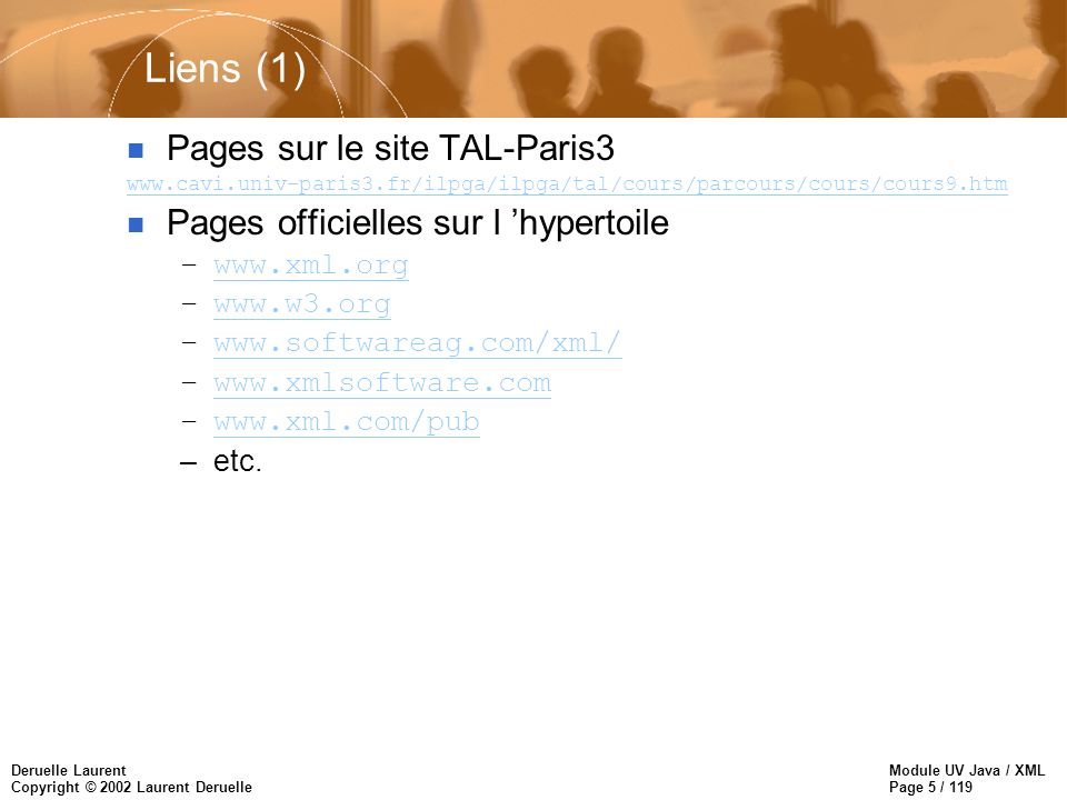 Module UV Java / XML Page 5 / 119 Deruelle Laurent Copyright © 2002 Laurent Deruelle Liens (1) n Pages sur le site TAL-Paris3 www.cavi.univ-paris3.fr/
