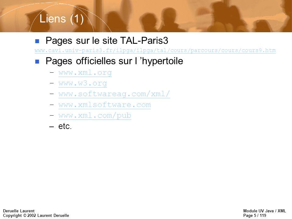 Module UV Java / XML Page 6 / 119 Deruelle Laurent Copyright © 2002 Laurent Deruelle Liens (2) n Pages sur l hypertoile à voir absolument pour commencer –XML expliqué aux débutantsXML expliqué aux débutants http://www.chez.com/xml/initiation/ –Le langage XMLLe langage XML http://www.citeweb.net/apetitje/xml/ Plus qu un tutoriel ce site donne l essentiel (centré MicroSoft)