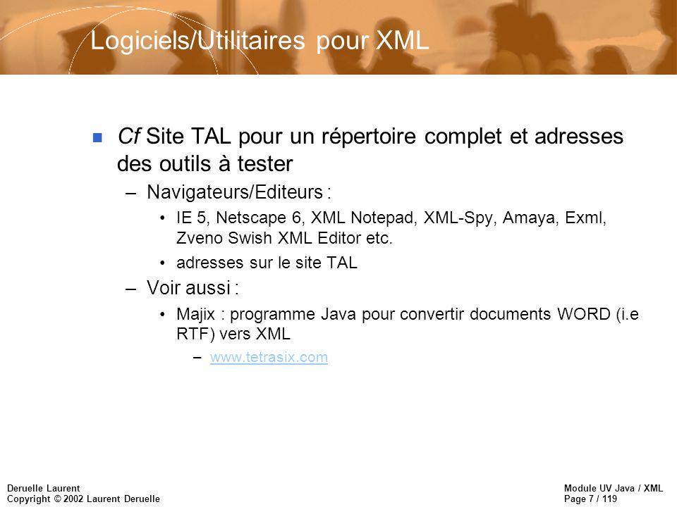 Module UV Java / XML Page 8 / 119 Deruelle Laurent Copyright © 2002 Laurent Deruelle Un peu d histoire : rappels n SGML (ISO standard 1986) –norme internationale pour la représentation des documents –langage trop complexe pour le WEB n HTML (1990…) –application « pauvre » de SGML pour le WEB –langage sémantiquement figé n XML (1997…) –une version simplifiée de SGML adaptée au WEB –standardisation en cours, langage ouvert –disponible avec IE 5, Netscape 5, 6 (?)