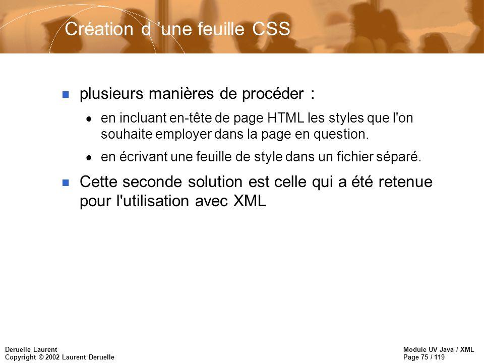 Module UV Java / XML Page 75 / 119 Deruelle Laurent Copyright © 2002 Laurent Deruelle Création d une feuille CSS n plusieurs manières de procéder : en