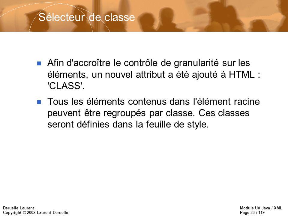 Module UV Java / XML Page 83 / 119 Deruelle Laurent Copyright © 2002 Laurent Deruelle Sélecteur de classe n Afin d'accroître le contrôle de granularit