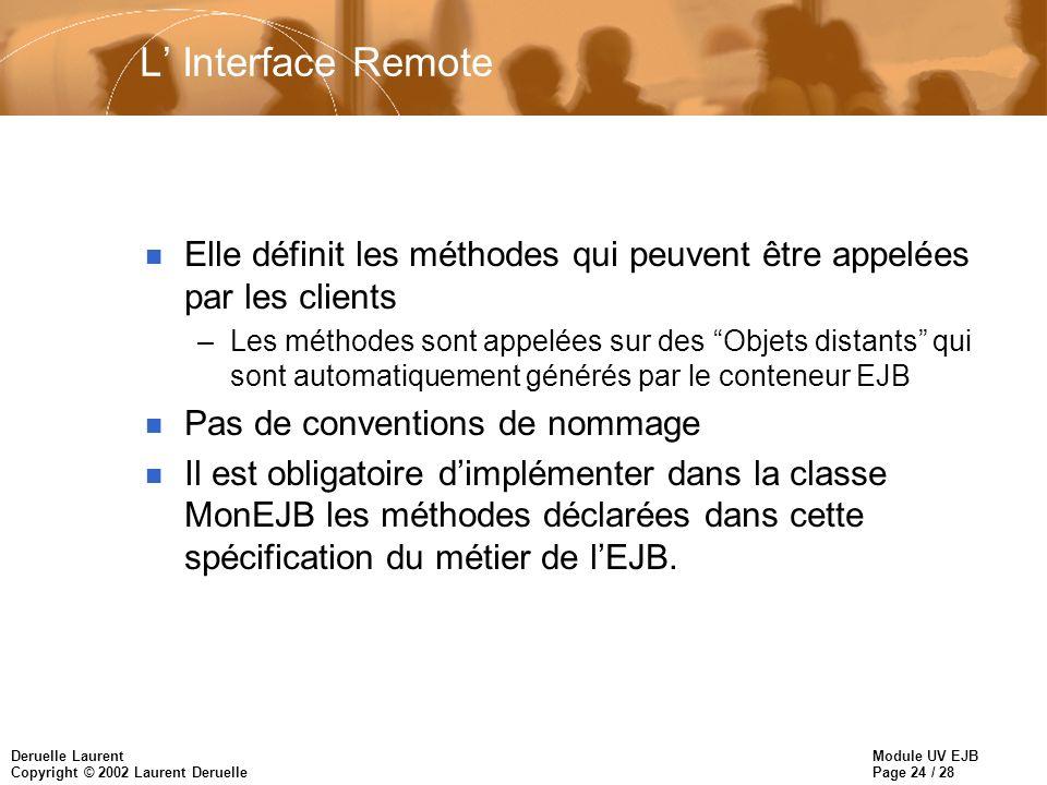 Module UV EJB Page 24 / 28 Deruelle Laurent Copyright © 2002 Laurent Deruelle L Interface Remote n Elle définit les méthodes qui peuvent être appelées