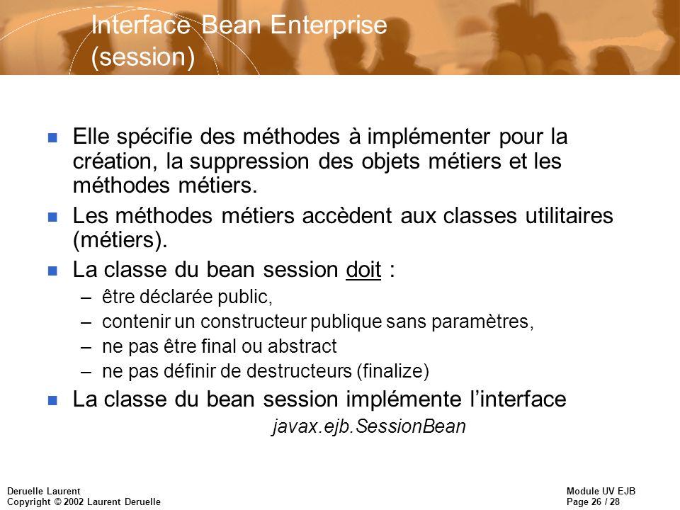 Module UV EJB Page 26 / 28 Deruelle Laurent Copyright © 2002 Laurent Deruelle Interface Bean Enterprise (session) n Elle spécifie des méthodes à implé