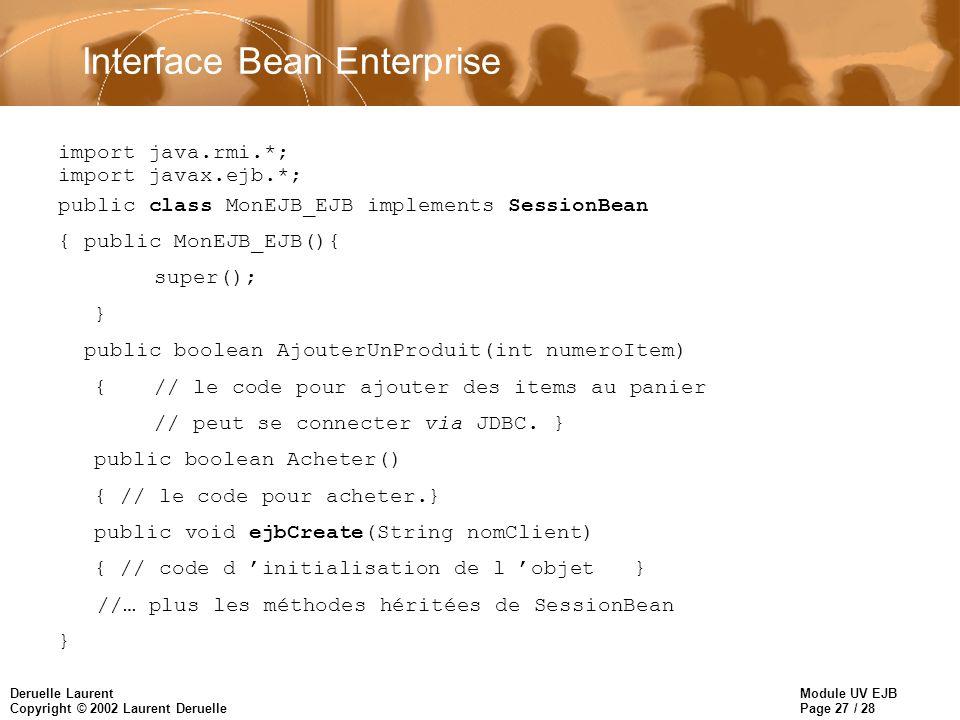 Module UV EJB Page 27 / 28 Deruelle Laurent Copyright © 2002 Laurent Deruelle Interface Bean Enterprise import java.rmi.*; import javax.ejb.*; public class MonEJB_EJB implements SessionBean { public MonEJB_EJB(){ super(); } public boolean AjouterUnProduit(int numeroItem) { // le code pour ajouter des items au panier // peut se connecter via JDBC.
