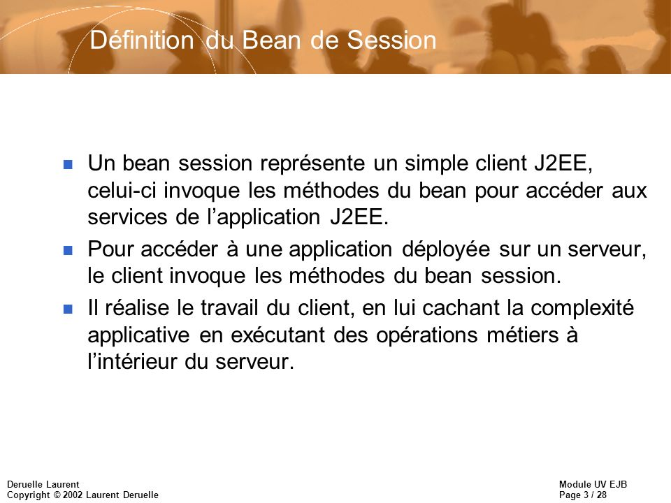 Module UV EJB Page 3 / 28 Deruelle Laurent Copyright © 2002 Laurent Deruelle Définition du Bean de Session n Un bean session représente un simple client J2EE, celui-ci invoque les méthodes du bean pour accéder aux services de lapplication J2EE.
