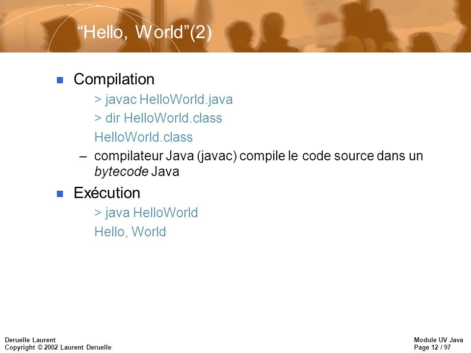 Module UV Java Page 12 / 97 Deruelle Laurent Copyright © 2002 Laurent Deruelle Hello, World(2) n Compilation > javac HelloWorld.java > dir HelloWorld.