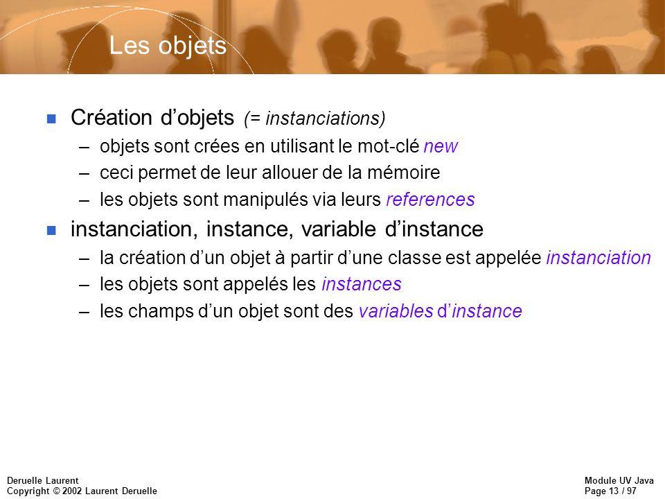 Module UV Java Page 13 / 97 Deruelle Laurent Copyright © 2002 Laurent Deruelle Les objets n Création dobjets (= instanciations) –objets sont crées en