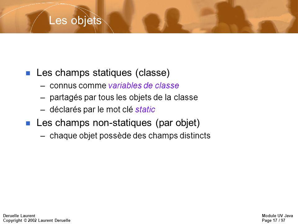Module UV Java Page 17 / 97 Deruelle Laurent Copyright © 2002 Laurent Deruelle Les objets n Les champs statiques (classe) –connus comme variables de c