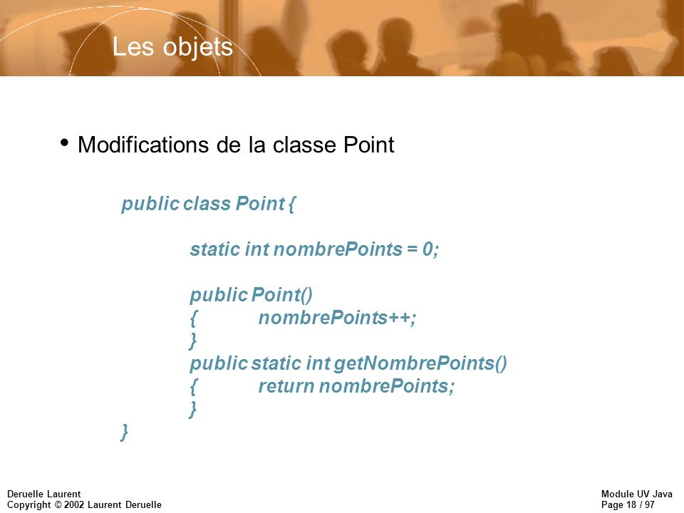 Module UV Java Page 18 / 97 Deruelle Laurent Copyright © 2002 Laurent Deruelle Les objets public class Point { static int nombrePoints = 0; public Point() {nombrePoints++; } public static int getNombrePoints() {return nombrePoints; } Modifications de la classe Point