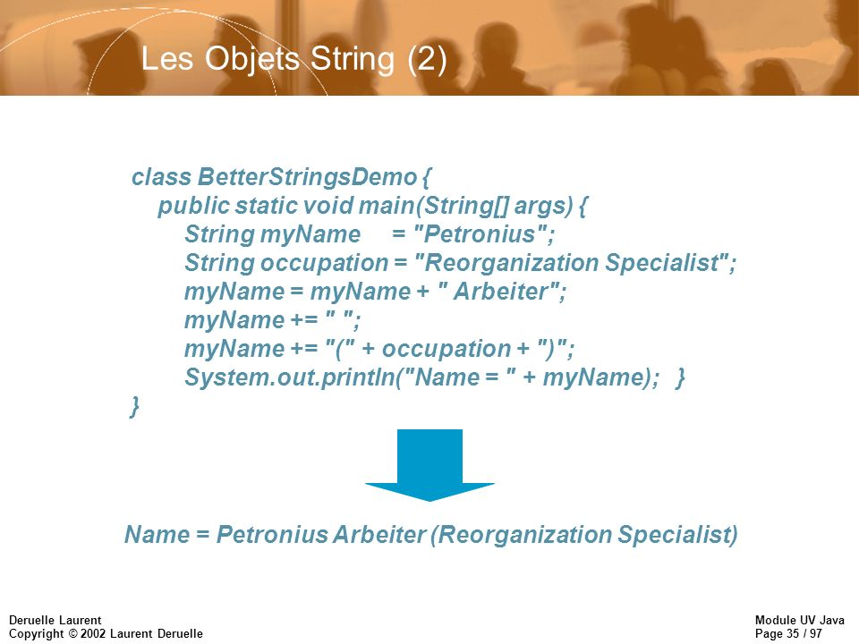 Module UV Java Page 35 / 97 Deruelle Laurent Copyright © 2002 Laurent Deruelle Les Objets String (2) class BetterStringsDemo { public static void main