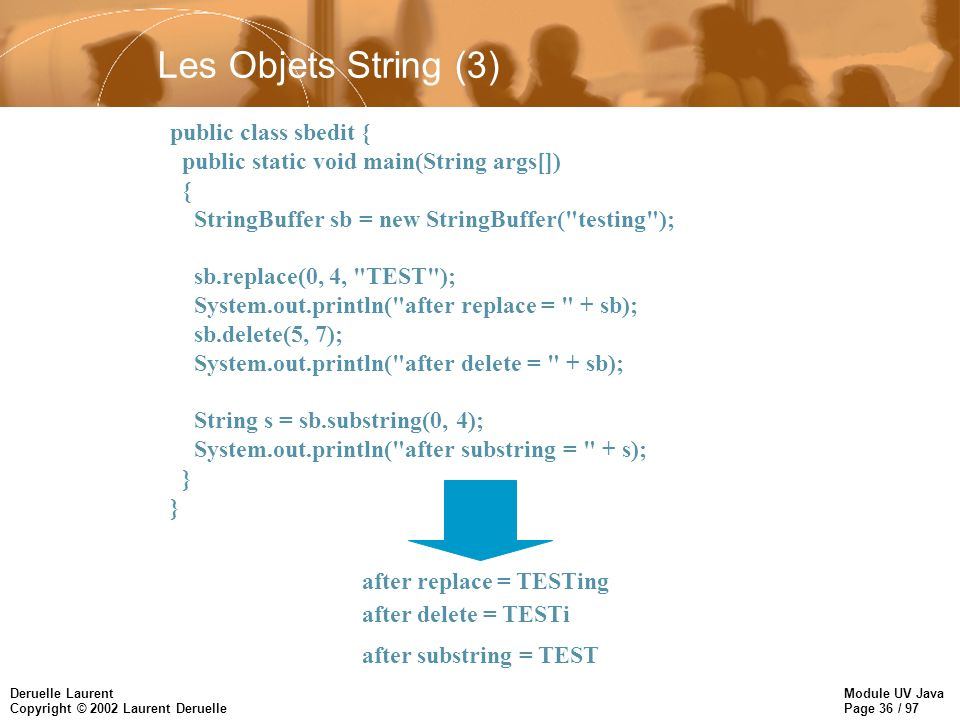 Module UV Java Page 36 / 97 Deruelle Laurent Copyright © 2002 Laurent Deruelle Les Objets String (3) public class sbedit { public static void main(String args[]) { StringBuffer sb = new StringBuffer( testing ); sb.replace(0, 4, TEST ); System.out.println( after replace = + sb); sb.delete(5, 7); System.out.println( after delete = + sb); String s = sb.substring(0, 4); System.out.println( after substring = + s); } after replace = TESTing after delete = TESTi after substring = TEST