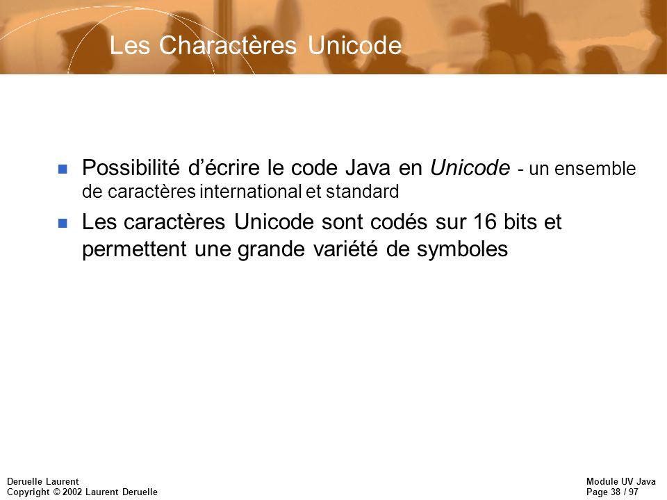 Module UV Java Page 38 / 97 Deruelle Laurent Copyright © 2002 Laurent Deruelle Les Charactères Unicode n Possibilité décrire le code Java en Unicode - un ensemble de caractères international et standard n Les caractères Unicode sont codés sur 16 bits et permettent une grande variété de symboles