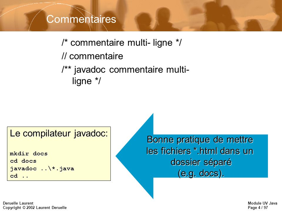 Module UV Java Page 4 / 97 Deruelle Laurent Copyright © 2002 Laurent Deruelle Commentaires /* commentaire multi- ligne */ // commentaire /** javadoc commentaire multi- ligne */ Le compilateur javadoc: mkdir docs cd docs javadoc..\*.java cd..