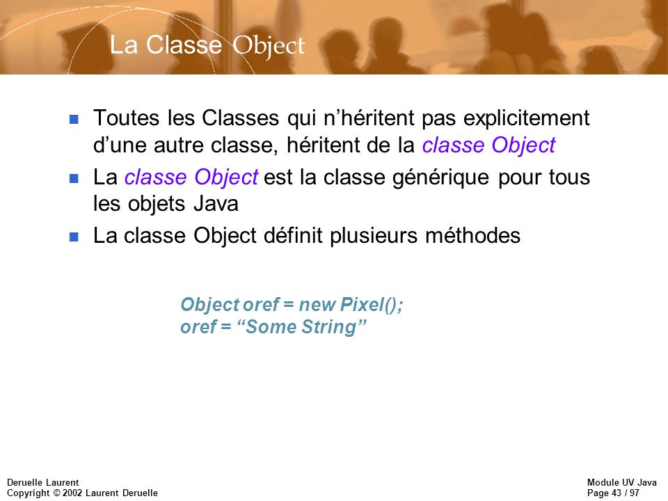 Module UV Java Page 43 / 97 Deruelle Laurent Copyright © 2002 Laurent Deruelle La Classe Object n Toutes les Classes qui nhéritent pas explicitement d