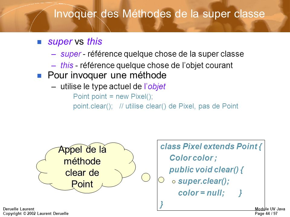 Module UV Java Page 44 / 97 Deruelle Laurent Copyright © 2002 Laurent Deruelle Invoquer des Méthodes de la super classe n super vs this –super - référence quelque chose de la super classe –this - référence quelque chose de lobjet courant n Pour invoquer une méthode –utilise le type actuel de lobjet Point point = new Pixel(); point.clear(); // utilise clear() de Pixel, pas de Point class Pixel extends Point { Color color ; public void clear() { super.clear(); color = null; } } Appel de la méthode clear de Point