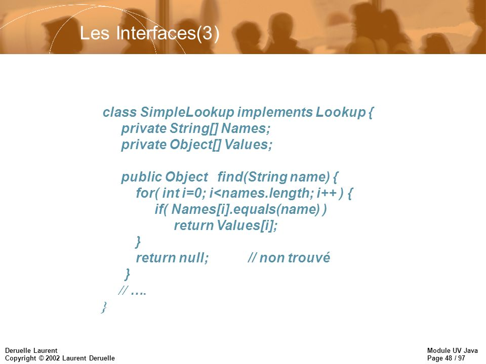 Module UV Java Page 48 / 97 Deruelle Laurent Copyright © 2002 Laurent Deruelle class SimpleLookup implements Lookup { private String[] Names; private Object[] Values; public Object find(String name) { for( int i=0; i<names.length; i++ ) { if( Names[i].equals(name) ) return Values[i]; } return null;// non trouvé } // ….