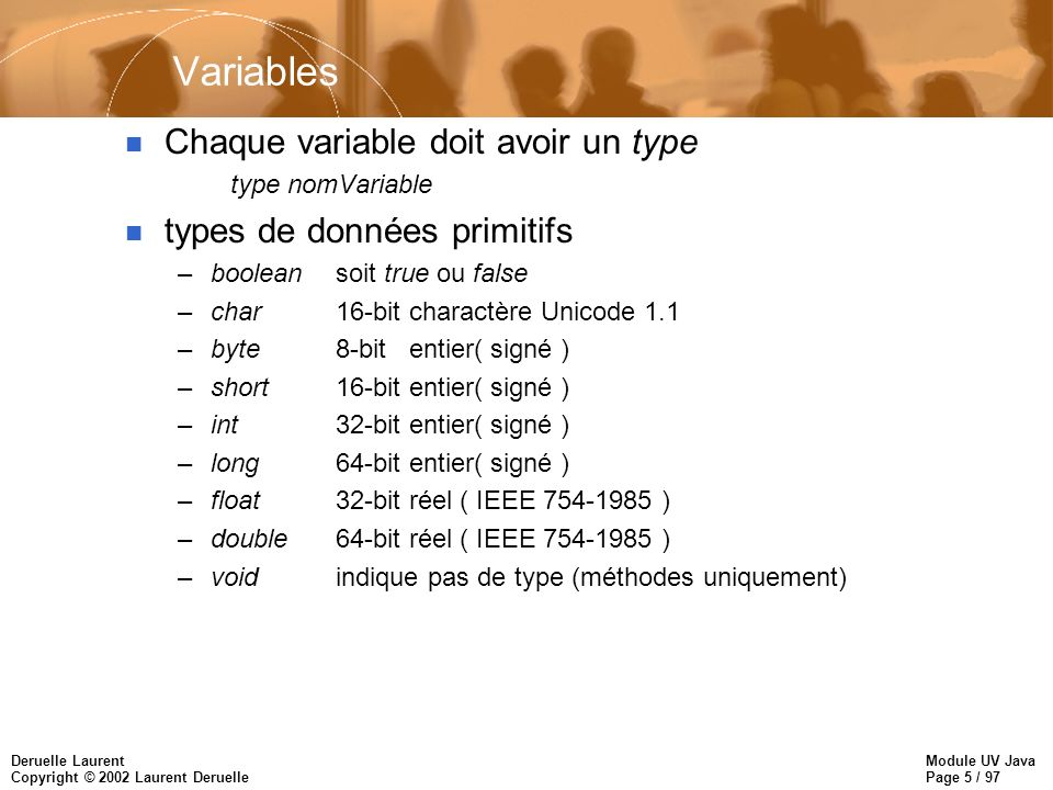 Module UV Java Page 5 / 97 Deruelle Laurent Copyright © 2002 Laurent Deruelle Variables n Chaque variable doit avoir un type type nomVariable n types