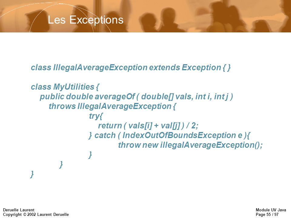 Module UV Java Page 55 / 97 Deruelle Laurent Copyright © 2002 Laurent Deruelle Les Exceptions class IllegalAverageException extends Exception { } clas