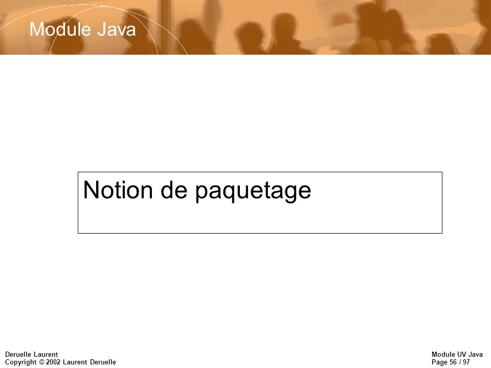 Module UV Java Page 56 / 97 Deruelle Laurent Copyright © 2002 Laurent Deruelle Module Java Notion de paquetage