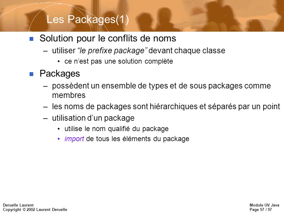 Module UV Java Page 57 / 97 Deruelle Laurent Copyright © 2002 Laurent Deruelle Les Packages(1) n Solution pour le conflits de noms –utiliser le prefix