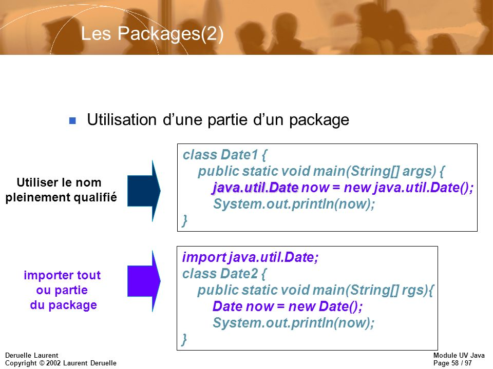 Module UV Java Page 58 / 97 Deruelle Laurent Copyright © 2002 Laurent Deruelle Les Packages(2) n Utilisation dune partie dun package class Date1 { public static void main(String[] args) { java.util.Date java.util.Date now = new java.util.Date(); System.out.println(now); } import java.util.Date; class Date2 { public static void main(String[] rgs){ Date now = new Date(); System.out.println(now); } Utiliser le nom pleinement qualifié importer tout ou partie du package