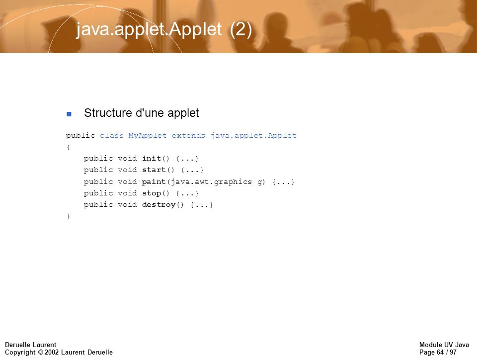 Module UV Java Page 64 / 97 Deruelle Laurent Copyright © 2002 Laurent Deruelle java.applet.Applet (2) Structure d'une applet public class MyApplet ext