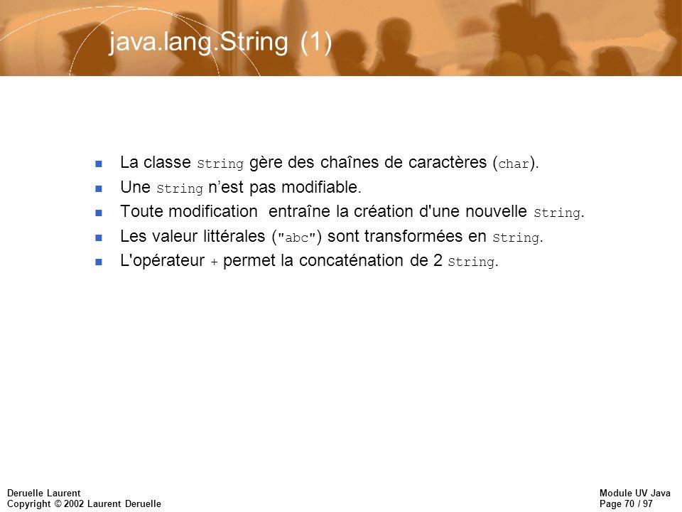 Module UV Java Page 70 / 97 Deruelle Laurent Copyright © 2002 Laurent Deruelle java.lang.String (1) La classe String gère des chaînes de caractères ( char ).