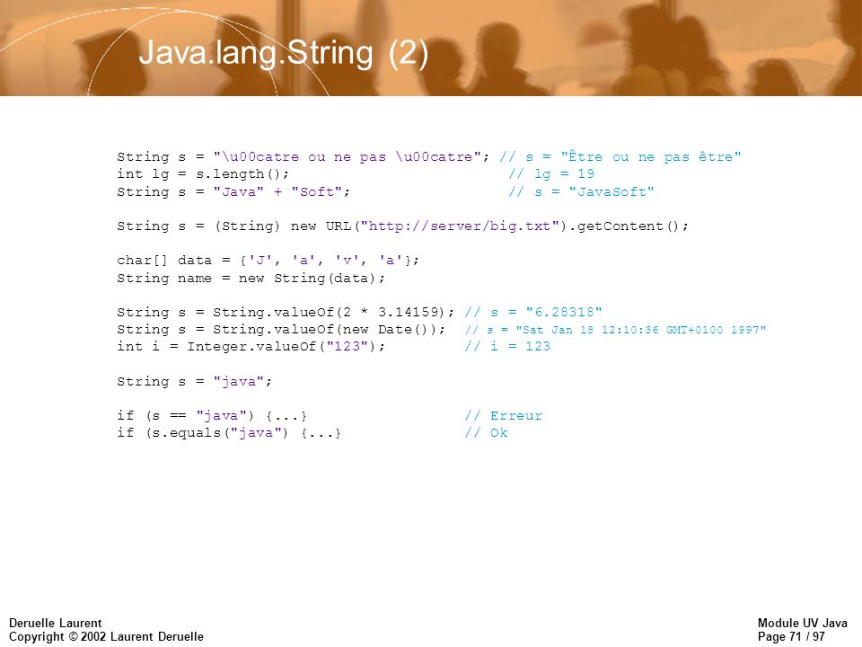 Module UV Java Page 71 / 97 Deruelle Laurent Copyright © 2002 Laurent Deruelle Java.lang.String (2) String s = \u00catre ou ne pas \u00catre ; // s = Être ou ne pas être int lg = s.length(); // lg = 19 String s = Java + Soft ; // s = JavaSoft String s = (String) new URL( http://server/big.txt ).getContent(); char[] data = { J , a , v , a }; String name = new String(data); String s = String.valueOf(2 * 3.14159); // s = 6.28318 String s = String.valueOf(new Date()); // s = Sat Jan 18 12:10:36 GMT+0100 1997 int i = Integer.valueOf( 123 ); // i = 123 String s = java ; if (s == java ) {...} // Erreur if (s.equals( java ) {...} // Ok