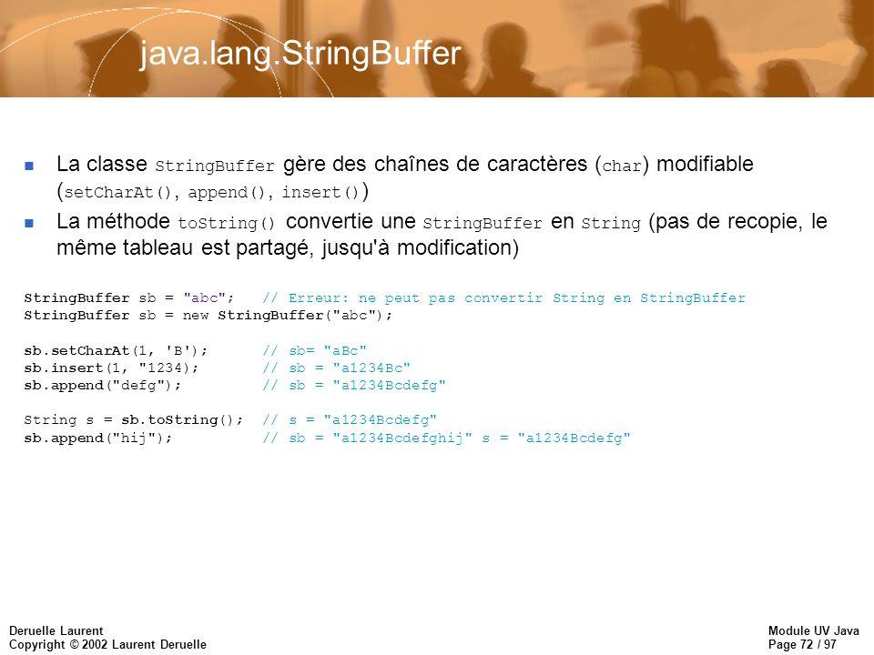Module UV Java Page 72 / 97 Deruelle Laurent Copyright © 2002 Laurent Deruelle java.lang.StringBuffer La classe StringBuffer gère des chaînes de caractères ( char ) modifiable ( setCharAt(), append(), insert() ) La méthode toString() convertie une StringBuffer en String (pas de recopie, le même tableau est partagé, jusqu à modification) StringBuffer sb = abc ; // Erreur: ne peut pas convertir String en StringBuffer StringBuffer sb = new StringBuffer( abc ); sb.setCharAt(1, B ); // sb= aBc sb.insert(1, 1234); // sb = a1234Bc sb.append( defg ); // sb = a1234Bcdefg String s = sb.toString(); // s = a1234Bcdefg sb.append( hij ); // sb = a1234Bcdefghij s = a1234Bcdefg