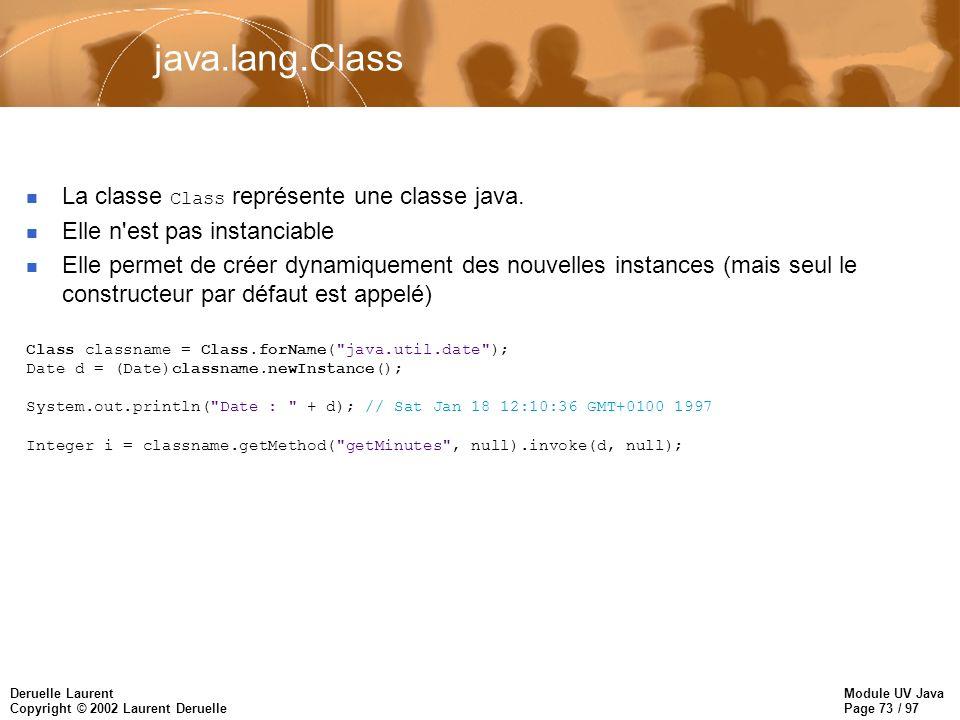 Module UV Java Page 73 / 97 Deruelle Laurent Copyright © 2002 Laurent Deruelle java.lang.Class La classe Class représente une classe java. n Elle n'es