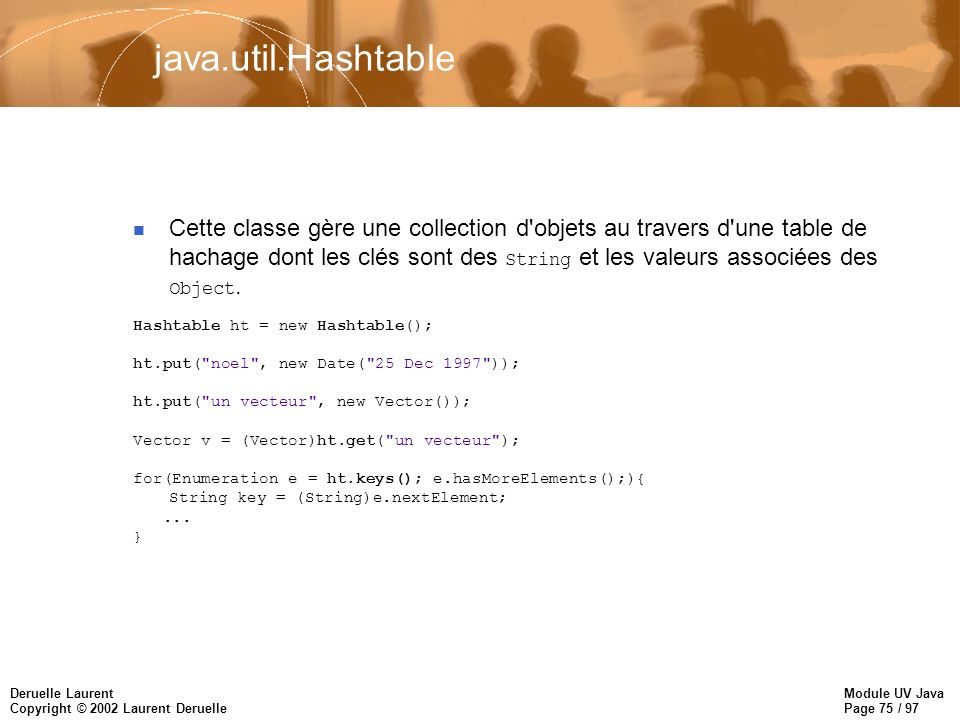Module UV Java Page 75 / 97 Deruelle Laurent Copyright © 2002 Laurent Deruelle java.util.Hashtable Cette classe gère une collection d'objets au traver
