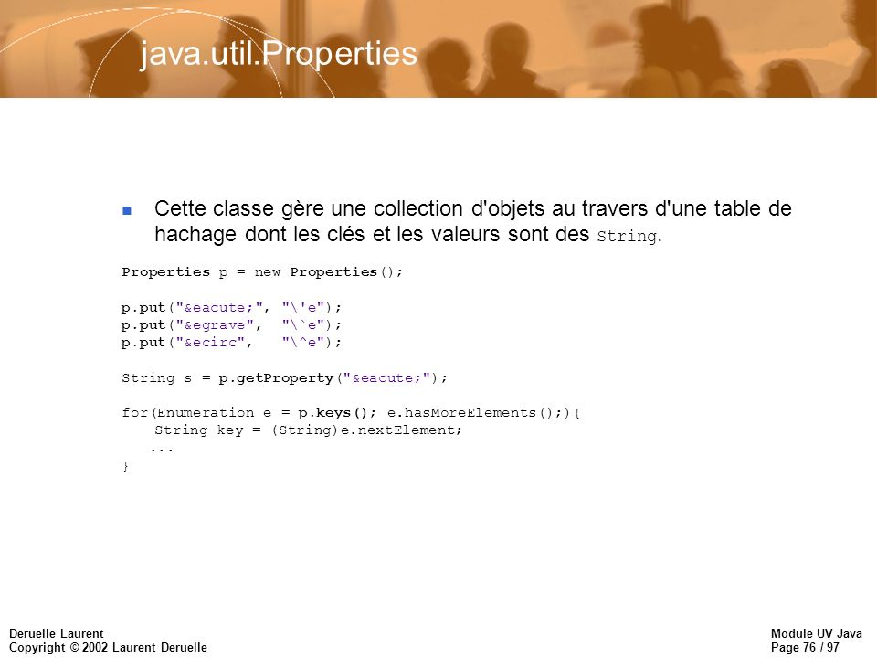 Module UV Java Page 76 / 97 Deruelle Laurent Copyright © 2002 Laurent Deruelle java.util.Properties Cette classe gère une collection d objets au travers d une table de hachage dont les clés et les valeurs sont des String.