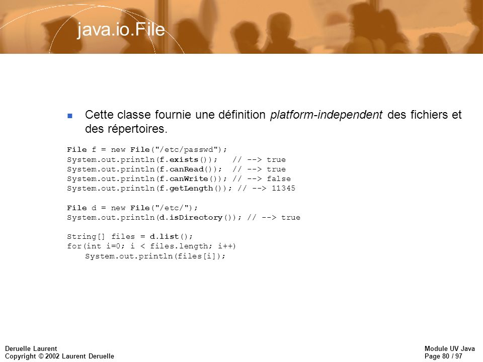 Module UV Java Page 80 / 97 Deruelle Laurent Copyright © 2002 Laurent Deruelle java.io.File Cette classe fournie une définition platform-independent d