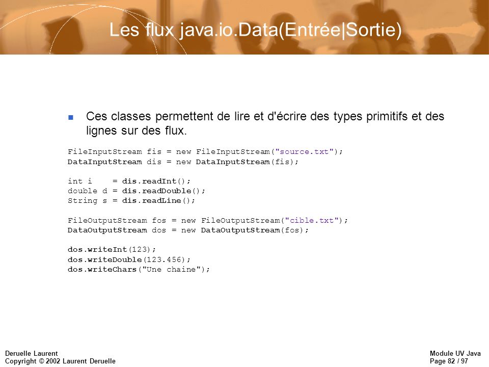 Module UV Java Page 82 / 97 Deruelle Laurent Copyright © 2002 Laurent Deruelle Les flux java.io.Data(Entrée|Sortie) Ces classes permettent de lire et