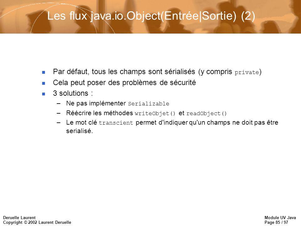 Module UV Java Page 85 / 97 Deruelle Laurent Copyright © 2002 Laurent Deruelle Les flux java.io.Object(Entrée|Sortie) (2) Par défaut, tous les champs sont sérialisés (y compris private ) n Cela peut poser des problèmes de sécurité n 3 solutions : –Ne pas implémenter Serializable –Réécrire les méthodes writeObjet() et readObject() –Le mot clé transcient permet d indiquer qu un champs ne doit pas être serialisé.